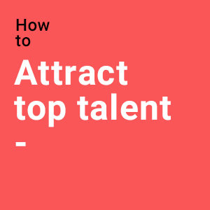 How to attract top talent, the candidate experience