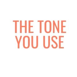 The tone you use